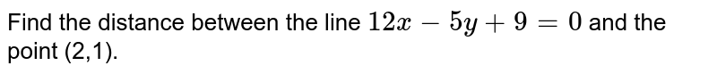 Find the distance between the line `12 x-5y+9=0` and the point (2,1).