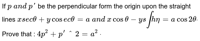 If `p\ a n d\ p '` be the perpendicular form the origin upon the straight lines `x s e ctheta+y cos e ctheta=a\ a n d\ xcostheta-y s intheta=acos2thetadot` Prove that : `4p^2+p^'^2=a^2\ dot`