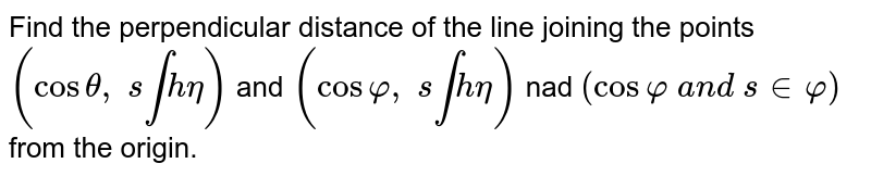 Find the perpendicular distance of the line joining the points `(costheta, s intheta)` and `(cosvarphi, s intheta)` nad `(cosvarphi a n d s invarphi)` from the origin.