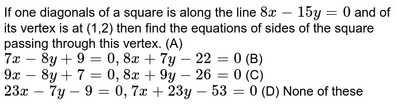 If one diagonals of a square is along the line `8x-15 y=0` and of its vertex is at (1,2)   then find the equations of sides of the square passing through this vertex.