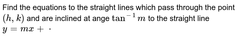 Find the equations to the straight lines which pass through the point `(h , k)` and are inclined at ange `tan^(-1)m` to the straight line `y=m x+cdot`
