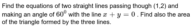 Find the equations of two straight lines passing though (1,2) and   making an angle of `60^0 ` with the line `x+y=0` . Find also the area of the triangle formed by the three lines.