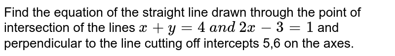 Find the equation of the straight line drawn through the point of   intersection of the lines `x+y=4 a n d 2x-3=1` and perpendicular to the line cutting off intercepts 5,6 on the axes.