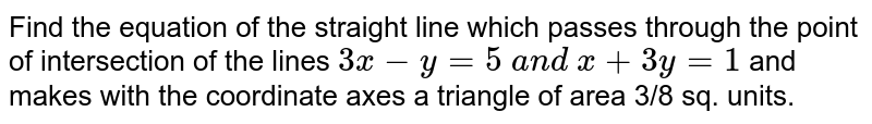 Find the equation of the straight line which passes through the point   of intersection of the lines `3x-y=5 a n d x+3y=1 ` and makes with the coordinate axes a triangle of area 3/8 sq. units.
