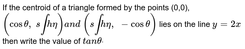 If the centroid of a triangle formed by the points (0,0), `(costheta, s intheta)a n d (s intheta, -costheta)` lies on the line `y=2x` then write the value of `t a nthetadot`