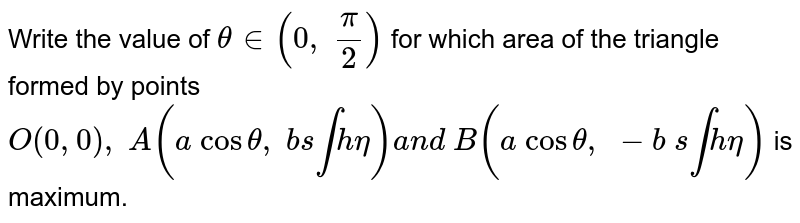 Write the value of `theta in (0, pi/2)` for which area of the triangle formed by points `O(0,0), A(a costheta, b s intheta)a n d B(a costheta, -b s intheta)` is maximum.