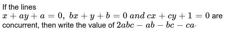 If the lines `x+a y+a=0, b x+y+b=0 a n d c x+c y+1=0` are concurrent, then write the value of `2a b c-a b-b c-c adot`