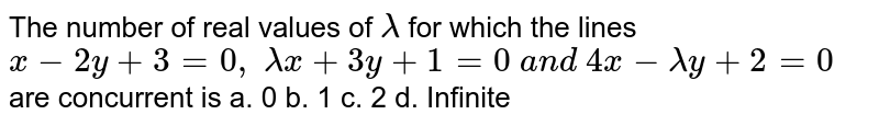 The number of real values of `lambda` for which the lines `x-2y+3=0, lambdax+3y+1=0 a n d 4x-lambday+2=0` are concurrent is a. 0 b. 1 c. 2 d. Infinite
