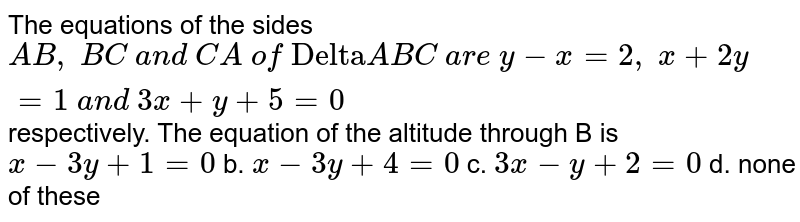 """The equations of the sides `A B , B C a n d C A of """"Delta""""A B C a r e y-x=2, x+2y=1 a n d 3x+y+5=0` respectively. The equation of the altitude through B is `x-3y+1=0` b. `x-3y+4=0`  c. `3x-y+2=0` d. none of these"""