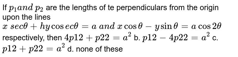 If `p_1a n d p_2` are the lengths of te perpendiculars from the   origin upon the lines `x s e ctheta+h y cos e ctheta=a a n d xcostheta-ysintheta=acos2theta` respectively, then `4p1 2+p2 2=a^2` b. `p1 2-4p2 2=a^2`  c. `p1 2+p2 2=a^2` d. none of these