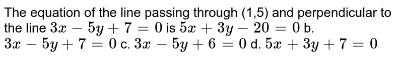 The equation of the line passing through (1,5) and perpendicular to the   line `3x-5y+7=0` is `5x+3y-20=0` b. `3x-5y+7=0`  c. `3x-5y+6=0` d. `5x+3y+7=0`