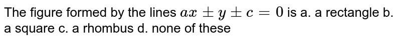 The figure formed by the lines `a x+-y+-c=0` is a. a rectangle b. a square   c. a rhombus d. none of   these