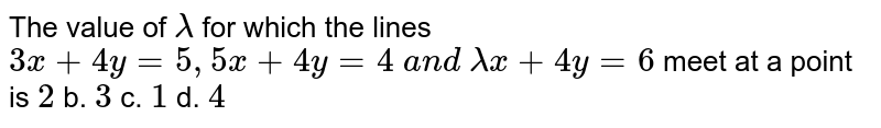 The value of `lambda` for which the lines `3x+4y=5,5x+4y=4 a n d lambdax+4y=6` meet at a point is  `2` b. `3` c. `1` d. `4`