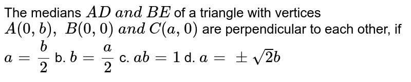 The medians `A D a n d B E` of a triangle with vertices `A(0, b), B(0,0) a n d C(a ,0)` are perpendicular to each other, if `a=b/2` b. `b=a/2` c. `a b=1` d. `a=+-sqrt(2)b`