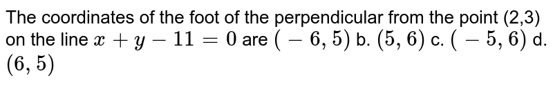 The coordinates of the foot of the perpendicular from the point (2,3)   on the line `x+y-11=0` are `(-6,5)` b. `(5,6)` c. `(-5,6)` d. `(6,5)`