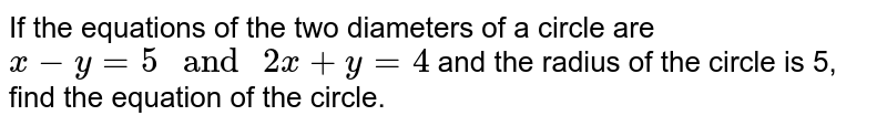 If the equations of the two diameters of a circle are `x-y=5\ and \ 2x+y=4` and the radius of the circle is 5, find the equation of the circle.