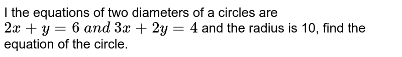I the equations of two diameters of   a circles are `2x+y=6\ a n d\ 3x+2y=4` and the radius is 10, find the equation of the circle.