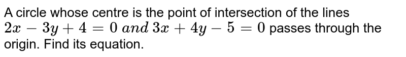 A circle whose centre is the point of intersection of the lines `2x-3y+4=0\ a n d\ 3x+4y-5=0` passes through the origin. Find its equation.