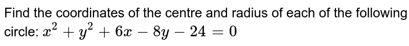 Find the coordinates of the centre and radius of each of the following   circle: `x^2+y^2+6x-8y-24=0`