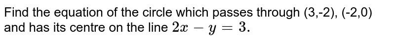 Find the equation of the circle which passes through (3,-2), (-2,0) and   has its centre on the line `2x-y=3.`