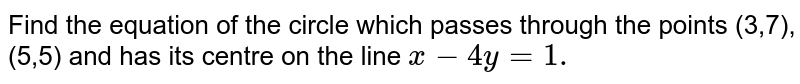 Find the equation of the circle which passes through the points (3,7),   (5,5) and has its centre on the line `x-4y=1.`