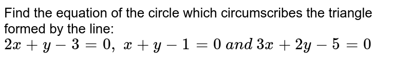 Find the equation of the circle which circumscribes the triangle formed   by the line: `2x+y-3=0,\ x+y-1=0\ a n d\ 3x+2y-5=0\ `