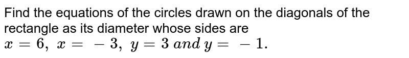 Find the equations of the circles drawn on the diagonals of the   rectangle as its diameter whose sides are `x=6,\ x=-3,\ y=3\ a n d\ y=-1.`