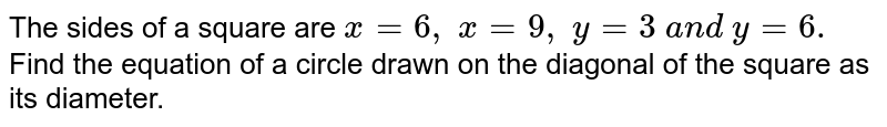 The sides of a square are `x=6,\ x=9,\ y=3\ a n d\ y=6.` Find the equation of a circle drawn on the diagonal of the square as   its diameter.