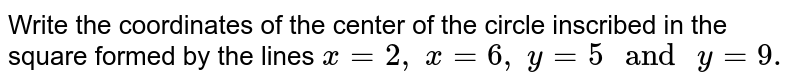 Write the coordinates of the center of the circle inscribed in the   square formed by the lines `x=2,\ x=6,\ y=5\ and\ y=9.`