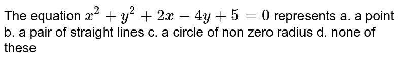 The equation `x^2+y^2+2x-4y+5=0` represents a. a point b. a pair of   straight lines c. a circle of non zero radius   d. none of these