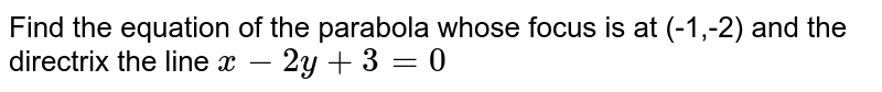 Find the equation of the parabola whose focus is at (-1,-2) and the   directrix the line `x-2y+3=0`