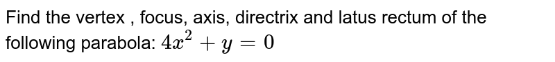 Find the vertex , focus, axis, directrix and latus rectum of the   following parabola: `4x^2+y=0`