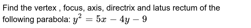 Find the vertex , focus, axis, directrix and latus rectum of the   following parabola: `y^2=5x-4y-9`