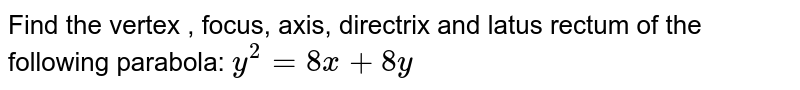 Find the vertex , focus, axis, directrix and latus rectum of the   following parabola: `y^2=8x+8y`