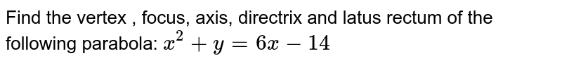 Find the vertex , focus, axis, directrix and latus rectum of the   following parabola: `x^2+y=6x-14`