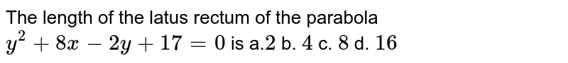 The length of the latus rectum of the parabola `y^2+8x-2y+17=0` is a.`2` b. `4` c. `8` d. `16`