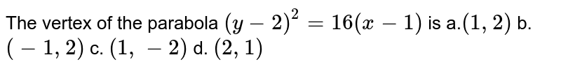 The vertex of the parabola `(y-2)^2=16(x-1)` is a.`(1,2)` b.`(-1,2)` c. `(1,-2)` d. `(2,1)`