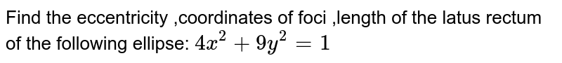 Find the eccentricity ,coordinates of foci ,length of the latus rectum of   the following ellipse: `4x^2+9y^2=1`