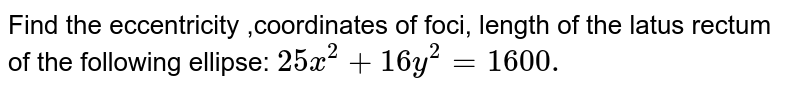 Find the eccentricity ,coordinates of foci, length of the latus rectum of   the following ellipse: `25 x^2+16 y^2=1600.`