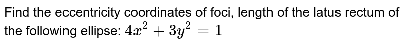Find the eccentricity coordinates of foci, length of the latus rectum of   the following ellipse: `4x^2+3y^2=1`