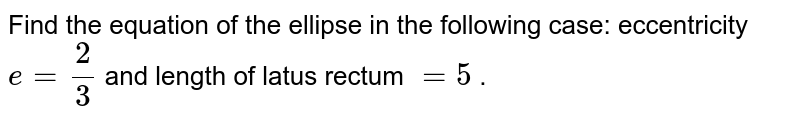 Find the equation of the ellipse in the following case: eccentricity `e=2/3` and length of latus rectum `=5` .