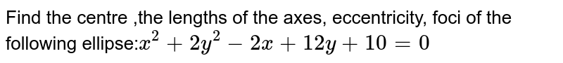 Find the centre ,the lengths of the axes, eccentricity, foci of the   following ellipse:`x^2+2y^2-2x+12 y+10=0`