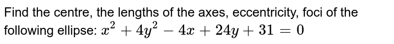 Find the centre, the lengths of the axes, eccentricity, foci of the   following ellipse: `x^2+4y^2-4x+24 y+31=0`