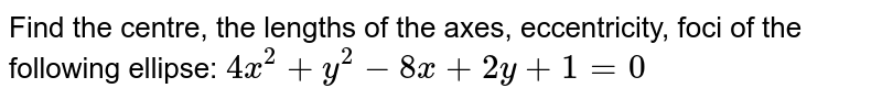 Find the centre, the lengths of the axes, eccentricity, foci of the   following ellipse: `4x^2+y^2-8x+2y+1=0`