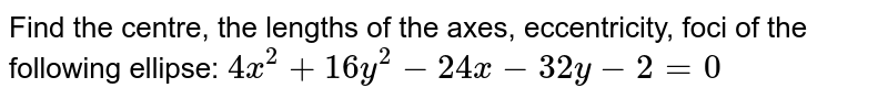 Find the centre, the lengths of the axes, eccentricity, foci of the   following ellipse: `4x^2+16 y^2-24 x-32 y-2=0`