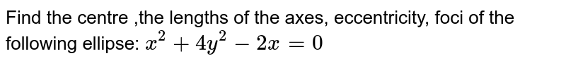 Find the centre ,the lengths of the axes, eccentricity, foci of the   following ellipse: `x^2+4y^2-2x=0`