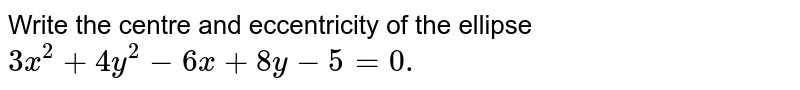 Write the centre and eccentricity of the ellipse `3x^2+4y^2-6x+8y-5=0.`