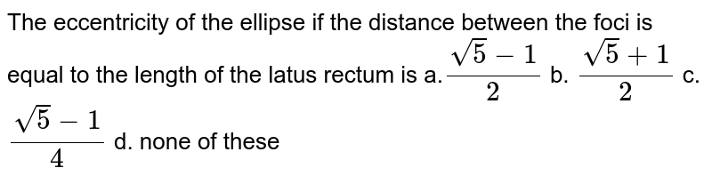 The eccentricity of the ellipse if the distance between the foci is   equal to the length of the latus rectum is a.`(sqrt(5)-1)/2` b. `(sqrt(5)+1)/2` c. `(sqrt(5)-1)/4` d. none of these