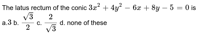 The latus rectum of the conic `3x^2+4y^2-6x+8y-5=0` is a.`3` b. `(sqrt(3))/2` c. `2/(sqrt(3))` d. none of these
