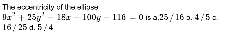 The eccentricity of the ellipse `9x^2+25 y^2-18 x-100 y-116=0` is a.`25//16` b. `4//5` c. `16//25` d. `5//4`